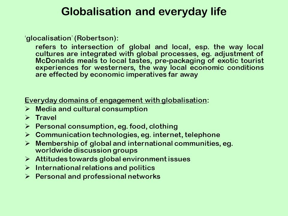 Globalisation and everyday life 'glocalisation' (Robertson): refers to intersection of global and local, esp.