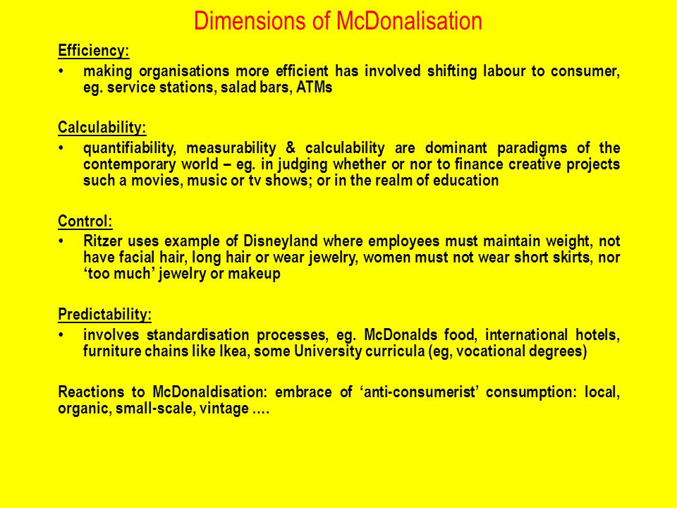 Dimensions of McDonalisation Efficiency: making organisations more efficient has involved shifting labour to consumer, eg.
