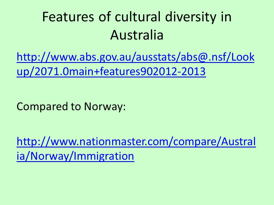 Features of cultural diversity in Australia http://www.abs.gov.au/ausstats/abs@.nsf/Look up/2071.0main+features902012-2013 Compared to Norway: http://www.nationmaster.com/compare/Austral ia/Norway/Immigration