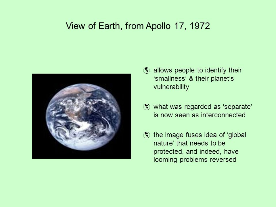 View of Earth, from Apollo 17, 1972  allows people to identify their 'smallness' & their planet's vulnerability  what was regarded as 'separate' is now seen as interconnected  the image fuses idea of 'global nature' that needs to be protected, and indeed, have looming problems reversed