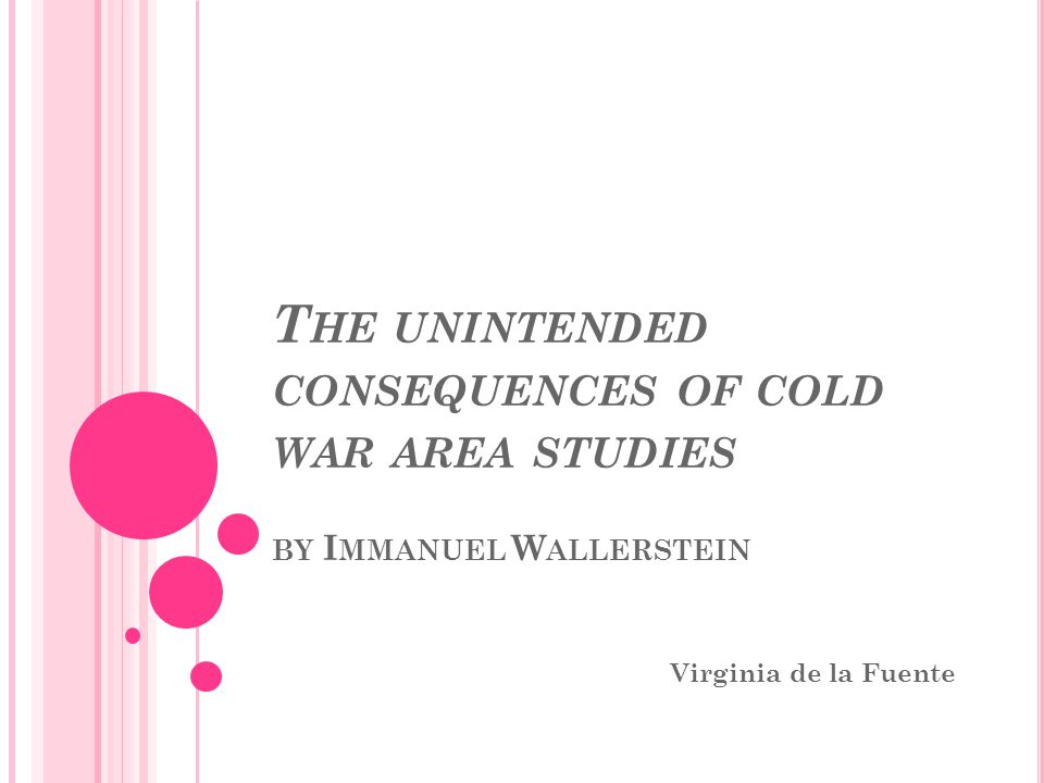 T HE UNINTENDED CONSEQUENCES OF COLD WAR AREA STUDIES BY I MMANUEL W ALLERSTEIN Virginia de la Fuente