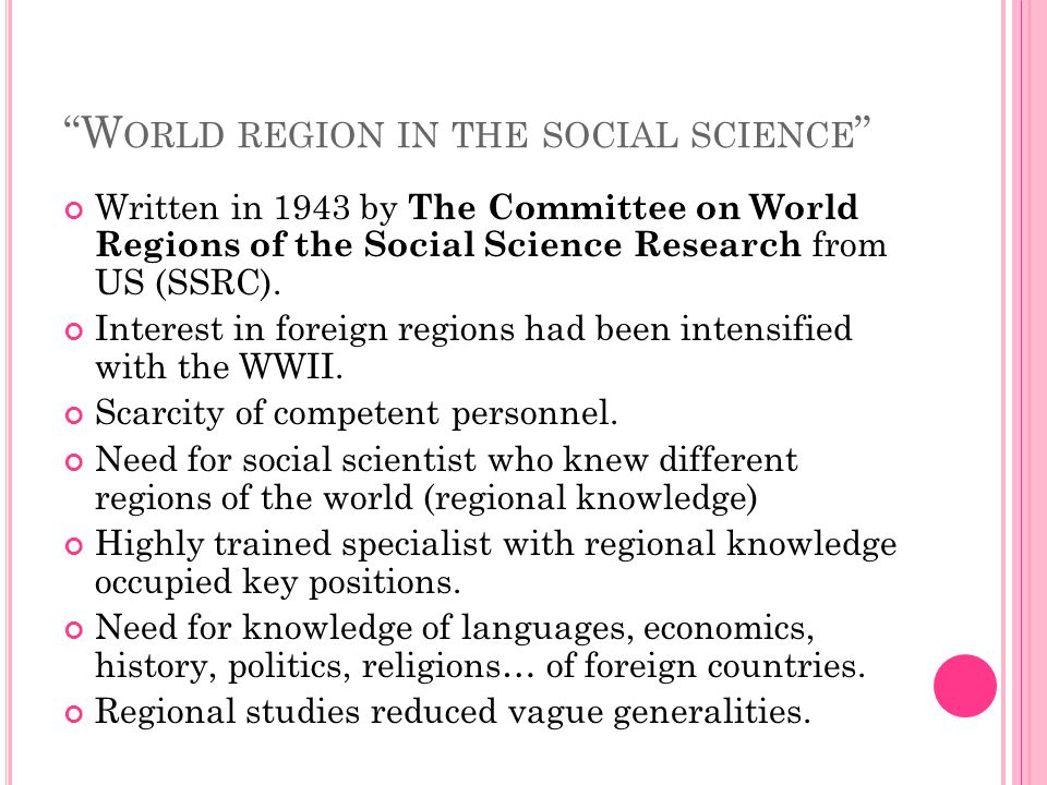 """W ORLD REGION IN THE SOCIAL SCIENCE "" Written in 1943 by The Committee on World Regions of the Social Science Research from US (SSRC). Interest in fo"