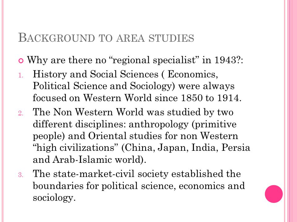 "B ACKGROUND TO AREA STUDIES Why are there no ""regional specialist"" in 1943?: 1. History and Social Sciences ( Economics, Political Science and Sociolo"