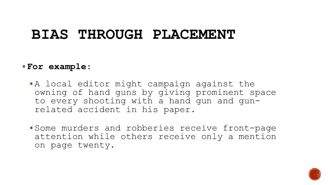BIAS THROUGH PLACEMENT  For example:  A local editor might campaign against the owning of hand guns by giving prominent space to every shooting with