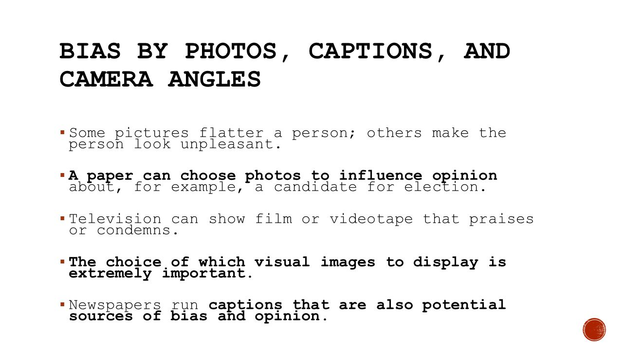 BIAS BY PHOTOS, CAPTIONS, AND CAMERA ANGLES  Some pictures flatter a person; others make the person look unpleasant.  A paper can choose photos to i