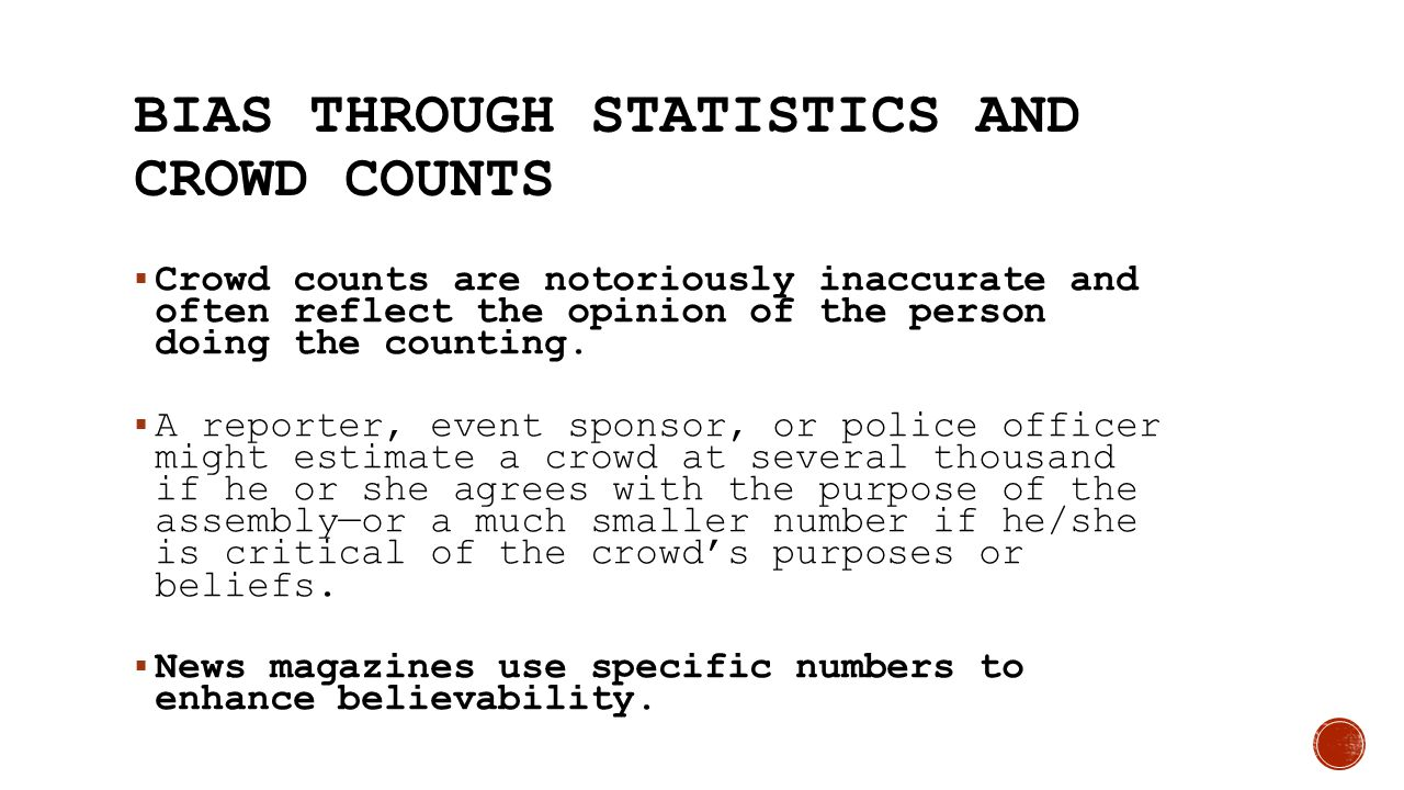 BIAS THROUGH STATISTICS AND CROWD COUNTS  Crowd counts are notoriously inaccurate and often reflect the opinion of the person doing the counting.  A