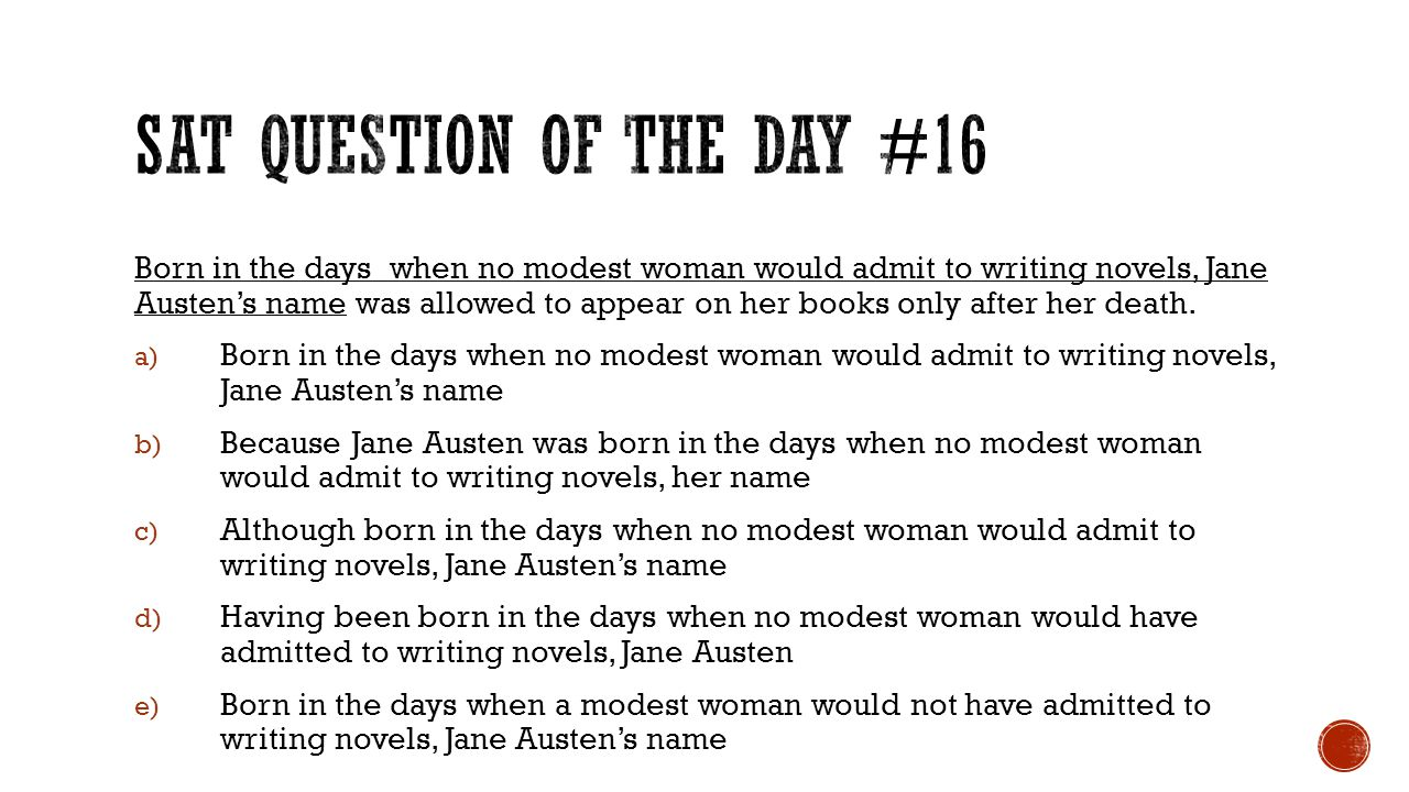 Born in the days when no modest woman would admit to writing novels, Jane Austen's name was allowed to appear on her books only after her death. a) Bo