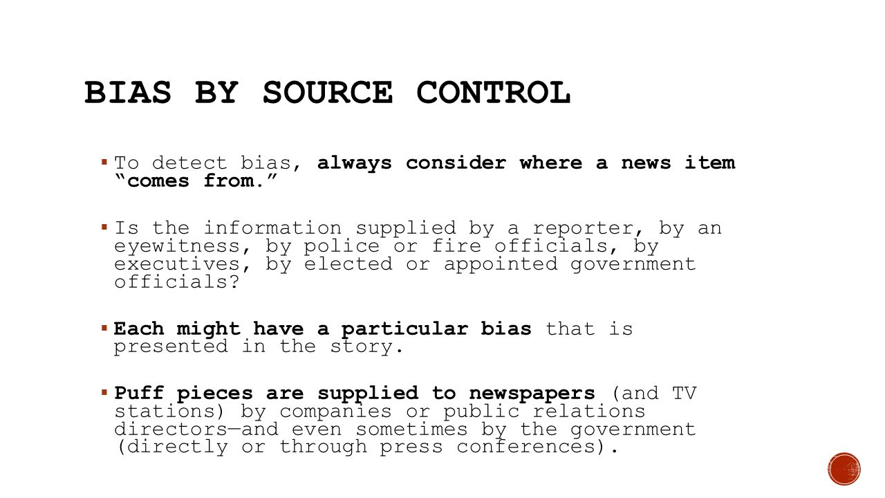 """BIAS BY SOURCE CONTROL  To detect bias, always consider where a news item """"comes from.""""  Is the information supplied by a reporter, by an eyewitness"""