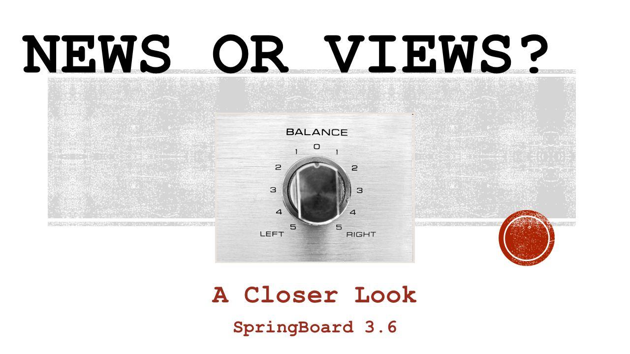 NEWS OR VIEWS? A Closer Look SpringBoard 3.6