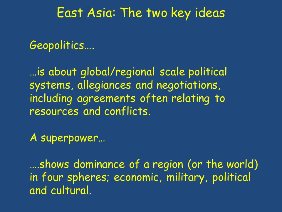 East Asia: Geographical overview Physical factors: - Relief / Oceans - Climate (Tropical / sub-tropical) - Natural resources (water / energy / food) Human factors: - Superpower status (military, economic, political, socio-cultural) - Relationships and political allies / groupings - Development - Population structure / change - Urbanisation - Agriculture