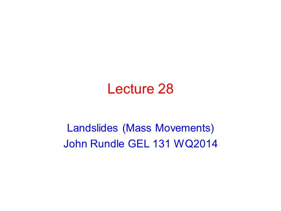 Lecture 28 Landslides (Mass Movements) John Rundle GEL 131 WQ2014