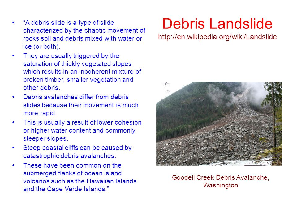 "Debris Landslide http://en.wikipedia.org/wiki/Landslide ""A debris slide is a type of slide characterized by the chaotic movement of rocks soil and deb"