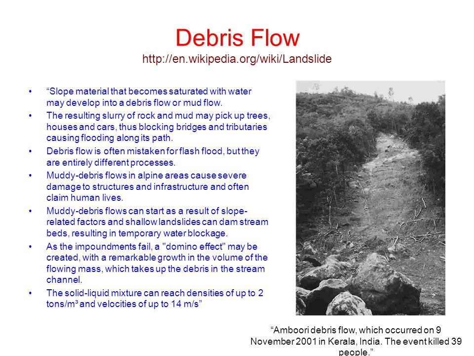 "Debris Flow http://en.wikipedia.org/wiki/Landslide ""Slope material that becomes saturated with water may develop into a debris flow or mud flow. The r"