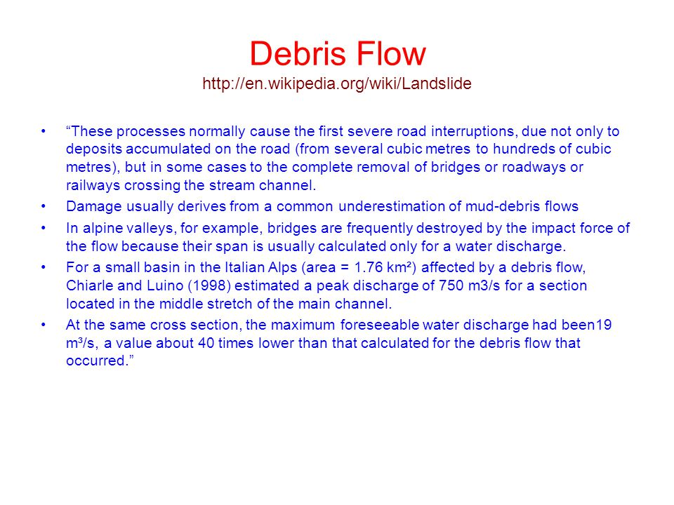 "Debris Flow http://en.wikipedia.org/wiki/Landslide ""These processes normally cause the first severe road interruptions, due not only to deposits accum"