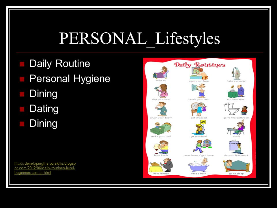 PERSONAL_Lifestyles Daily Routine Personal Hygiene Dining Dating Dining http://developingthefourskills.blogsp ot.com/2012/06/daily-routines-level- beginners-aim-at.html