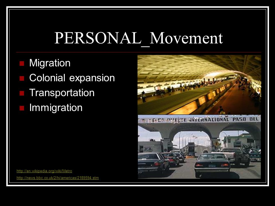 PERSONAL_Movement Migration Colonial expansion Transportation Immigration http://en.wikipedia.org/wiki/Metro http://news.bbc.co.uk/2/hi/americas/2189594.stm