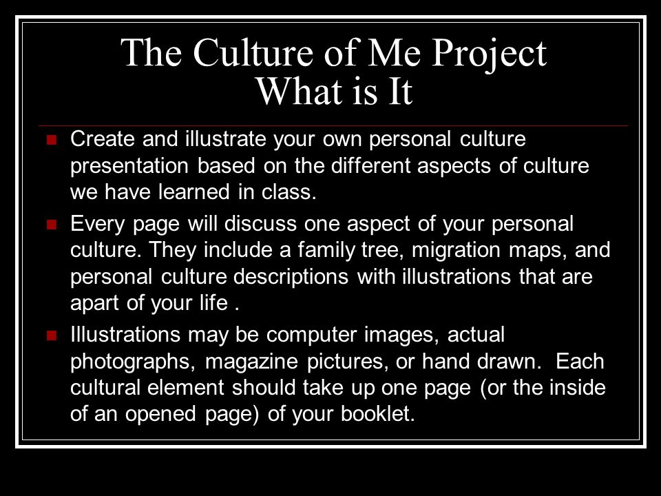 The Culture of Me Project What is It Create and illustrate your own personal culture presentation based on the different aspects of culture we have learned in class.
