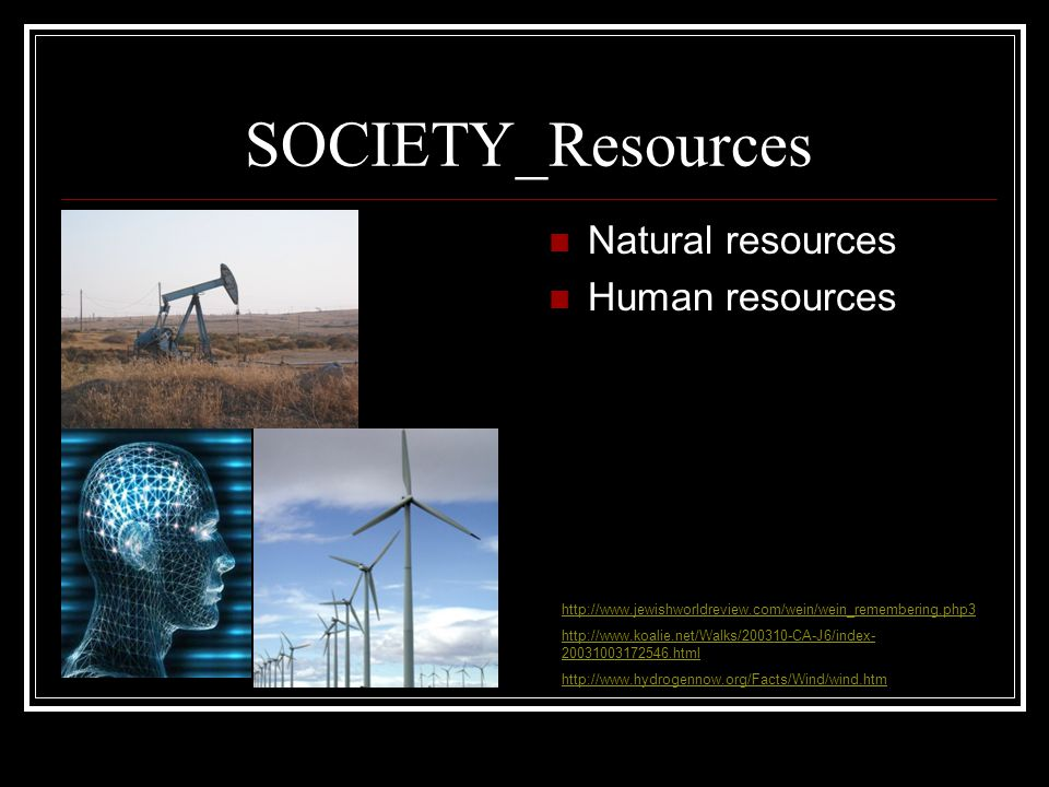 SOCIETY_Resources Natural resources Human resources http://www.jewishworldreview.com/wein/wein_remembering.php3 http://www.koalie.net/Walks/200310-CA-J6/index- 20031003172546.html http://www.hydrogennow.org/Facts/Wind/wind.htm