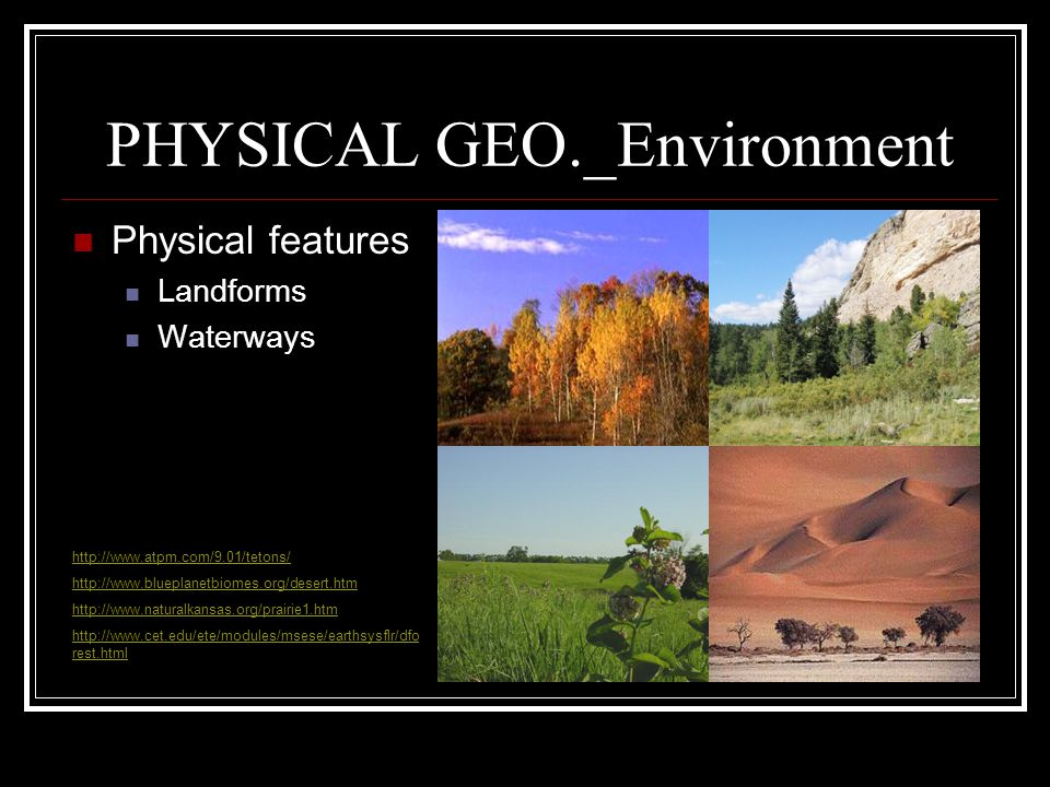 PHYSICAL GEO._Environment Physical features Landforms Waterways http://www.atpm.com/9.01/tetons/ http://www.blueplanetbiomes.org/desert.htm http://www.naturalkansas.org/prairie1.htm http://www.cet.edu/ete/modules/msese/earthsysflr/dfo rest.html