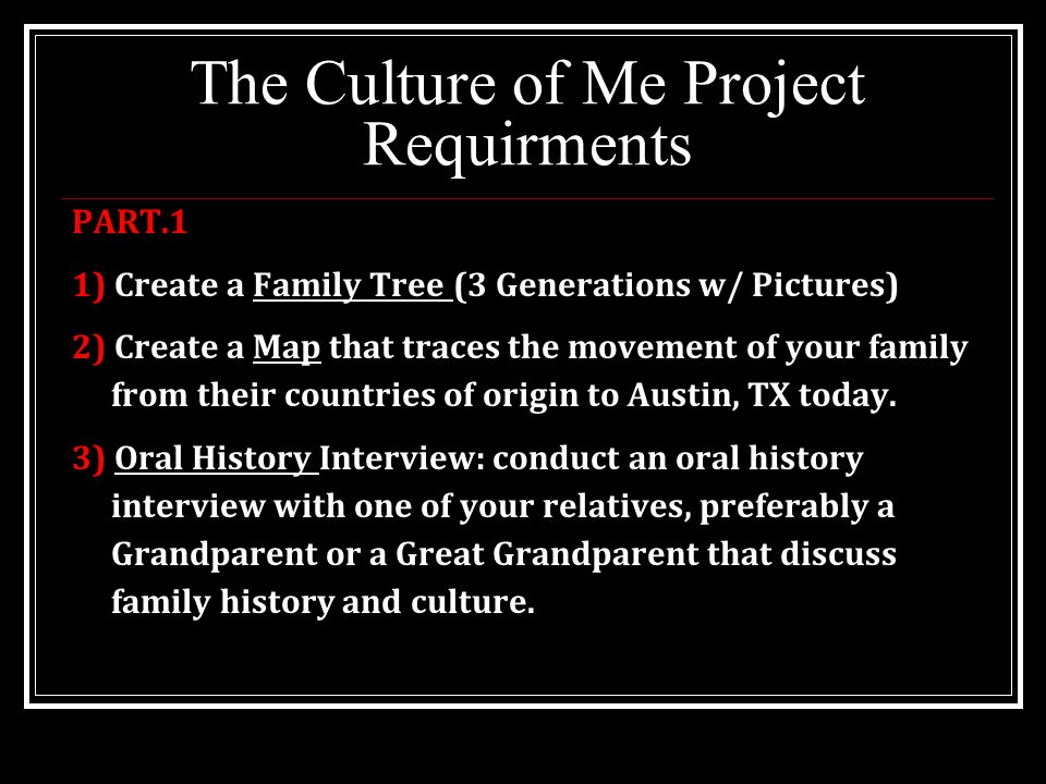 The Culture of Me Project Requirments PART.1 1) Create a Family Tree (3 Generations w/ Pictures) 2) Create a Map that traces the movement of your family from their countries of origin to Austin, TX today.