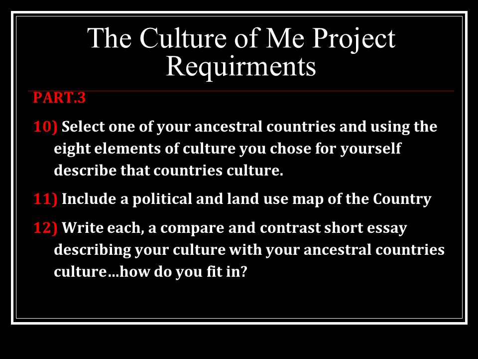 The Culture of Me Project Requirments PART.3 10) Select one of your ancestral countries and using the eight elements of culture you chose for yourself describe that countries culture.
