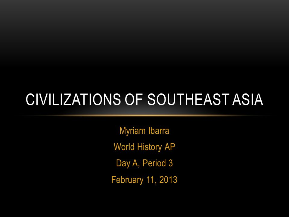 Myriam Ibarra World History AP Day A, Period 3 February 11, 2013 CIVILIZATIONS OF SOUTHEAST ASIA