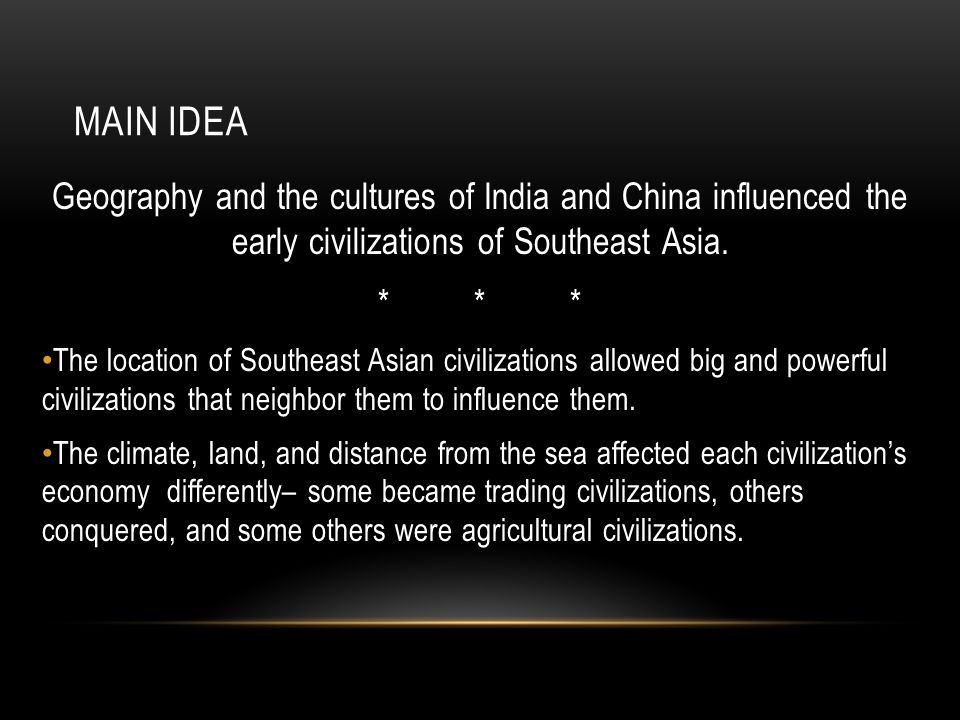 MAIN IDEA Geography and the cultures of India and China influenced the early civilizations of Southeast Asia. ****** The location of Southeast Asian c