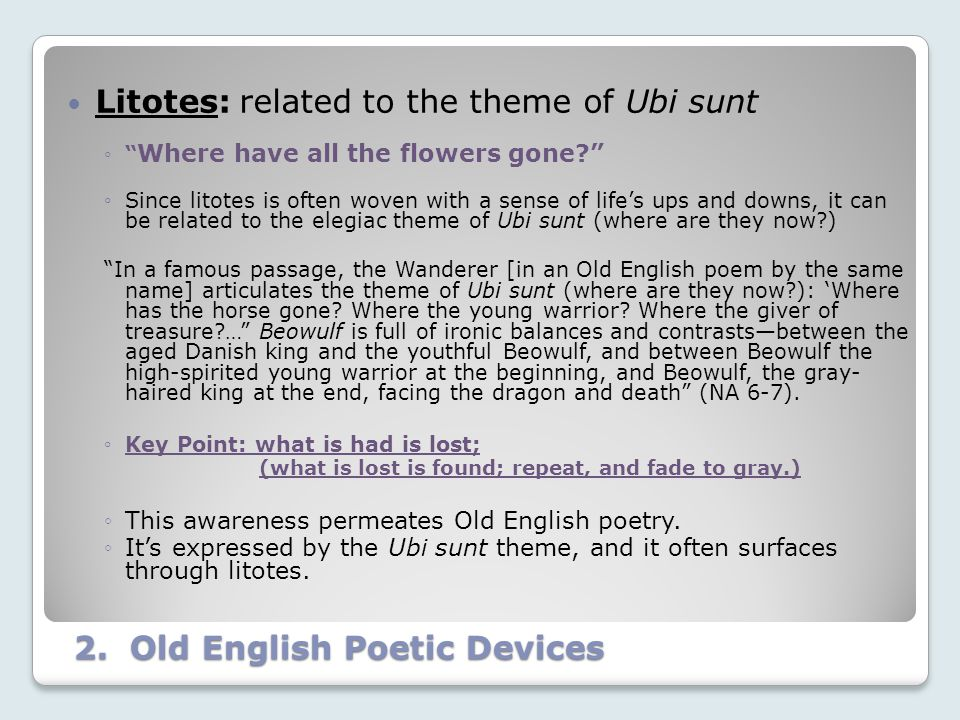 "2. Old English Poetic Devices Litotes: related to the theme of Ubi sunt ◦"" Where have all the flowers gone?"" ◦Since litotes is often woven with a sens"