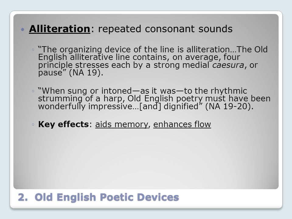 "2. Old English Poetic Devices Alliteration: repeated consonant sounds ◦""The organizing device of the line is alliteration…The Old English alliterative"