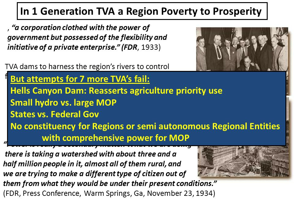 , a corporation clothed with the power of government but possessed of the flexibility and initiative of a private enterprise. (FDR, 1933) TVA dams to harness the region's rivers to control floods, improve navigation, and to generated electricity.
