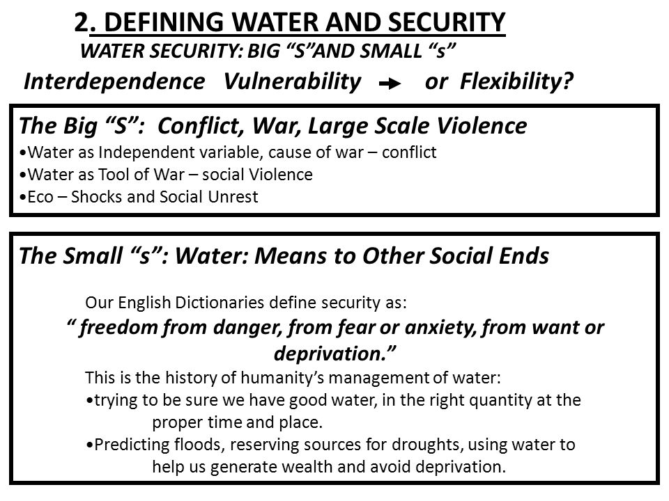 The Small s : Water: Means to Other Social Ends Our English Dictionaries define security as: freedom from danger, from fear or anxiety, from want or deprivation. This is the history of humanity's management of water: trying to be sure we have good water, in the right quantity at the proper time and place.