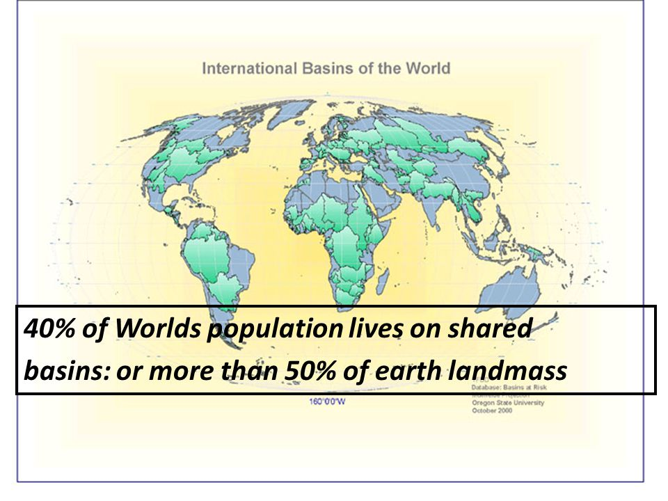 40% of Worlds population lives on shared basins: or more than 50% of earth landmass