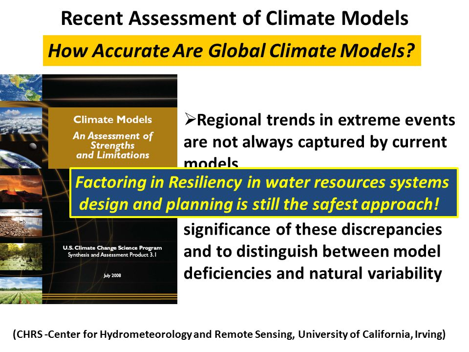 Recent Assessment of Climate Models  Regional trends in extreme events are not always captured by current models  It is difficult to assess the significance of these discrepancies and to distinguish between model deficiencies and natural variability How Accurate Are Global Climate Models.