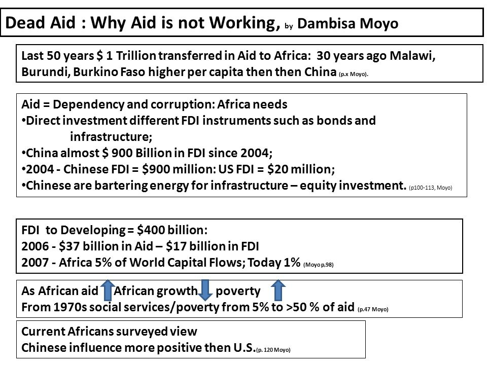 FDI to Developing = $400 billion: 2006 - $37 billion in Aid – $17 billion in FDI 2007 - Africa 5% of World Capital Flows; Today 1% (Moyo p,98) As African aid African growth poverty From 1970s social services/poverty from 5% to >50 % of aid (p.47 Moyo) Aid = Dependency and corruption: Africa needs Direct investment different FDI instruments such as bonds and infrastructure; China almost $ 900 Billion in FDI since 2004; 2004 - Chinese FDI = $900 million: US FDI = $20 million; Chinese are bartering energy for infrastructure – equity investment.