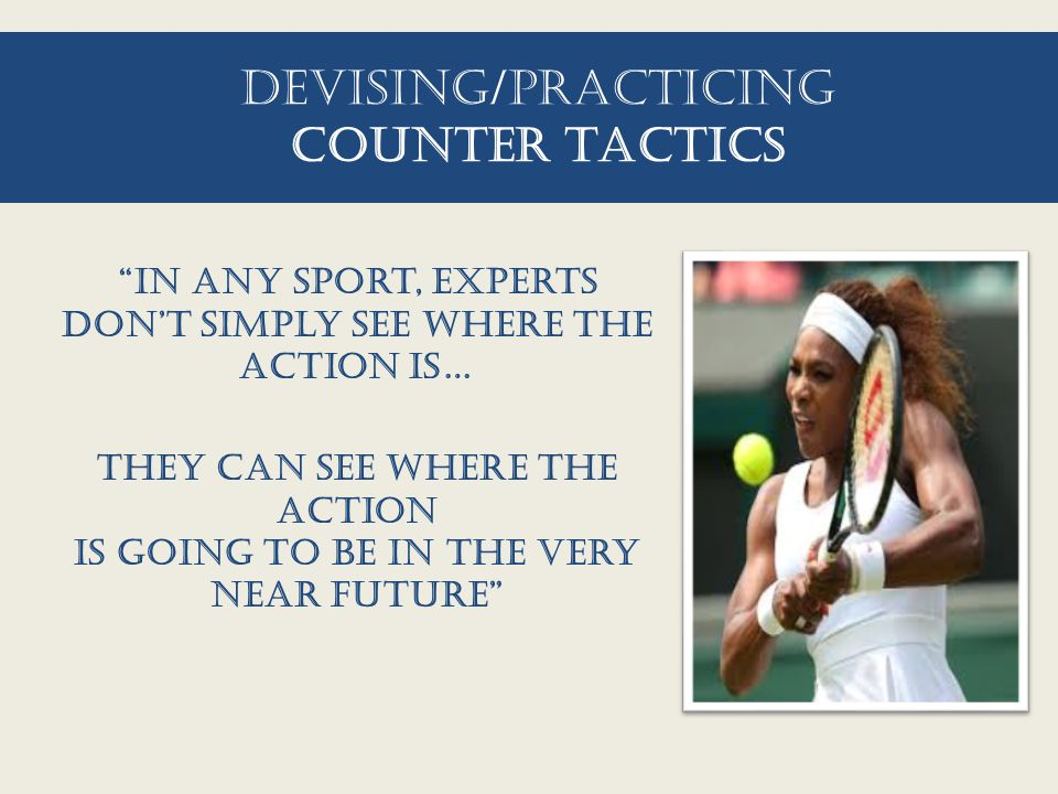 "Devising/practicing counter tactics ""In any sport, experts don't simply see where the action is… they can see where the action is going to be in the v"