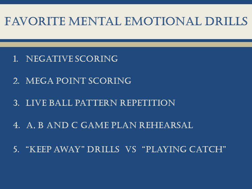Favorite mental emotional drills 1.Negative scoring 2.Mega point scoring 3.Live ball pattern repetition 4.