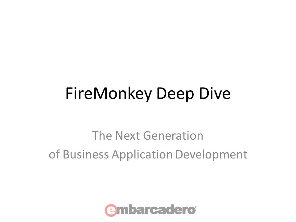 FireMonkey Deep Dive The Next Generation of Business Application Development