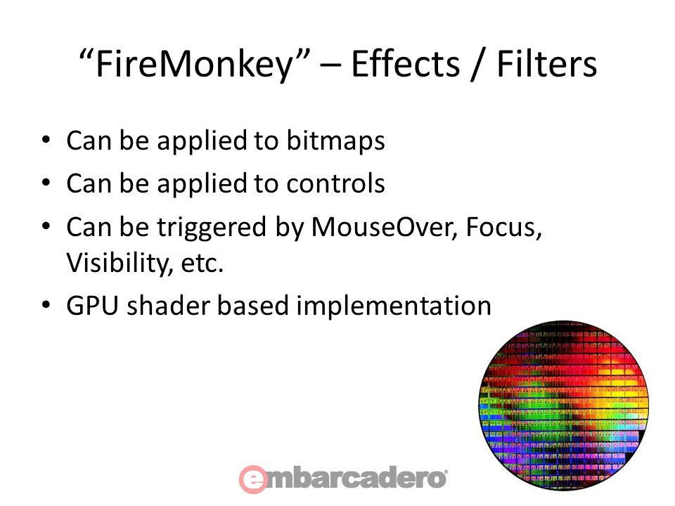 FireMonkey – Effects / Filters Can be applied to bitmaps Can be applied to controls Can be triggered by MouseOver, Focus, Visibility, etc.