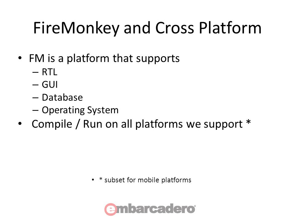 FireMonkey and Cross Platform FM is a platform that supports – RTL – GUI – Database – Operating System Compile / Run on all platforms we support * * subset for mobile platforms