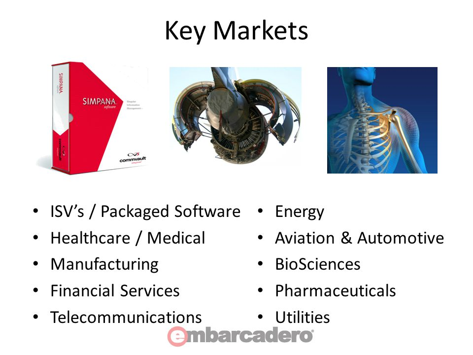 Key Markets ISV's / Packaged Software Healthcare / Medical Manufacturing Financial Services Telecommunications Energy Aviation & Automotive BioSciences Pharmaceuticals Utilities