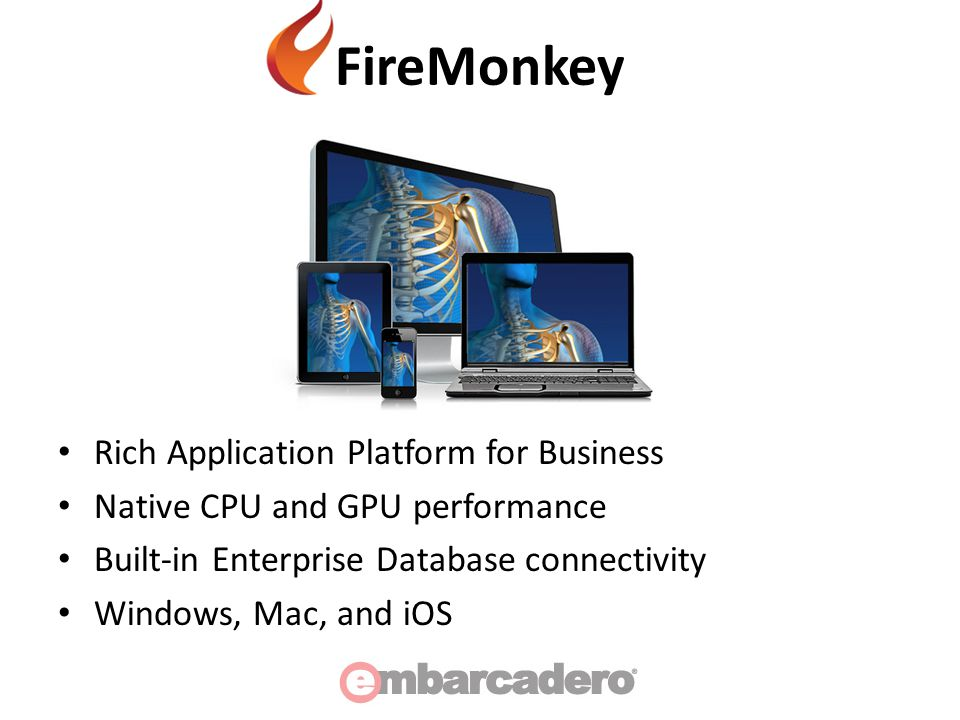 FireMonkey Rich Application Platform for Business Native CPU and GPU performance Built-in Enterprise Database connectivity Windows, Mac, and iOS