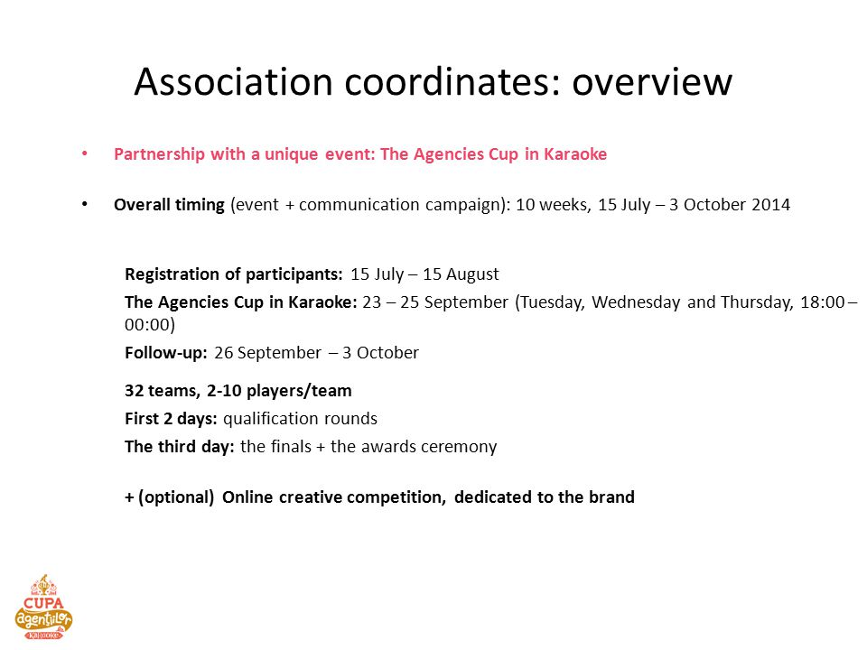Partnership with a unique event: The Agencies Cup in Karaoke Overall timing (event + communication campaign): 10 weeks, 15 July – 3 October 2014 Registration of participants: 15 July – 15 August The Agencies Cup in Karaoke: 23 – 25 September (Tuesday, Wednesday and Thursday, 18:00 – 00:00) Follow-up: 26 September – 3 October 32 teams, 2-10 players/team First 2 days: qualification rounds The third day: the finals + the awards ceremony + (optional) Online creative competition, dedicated to the brand Association coordinates: overview