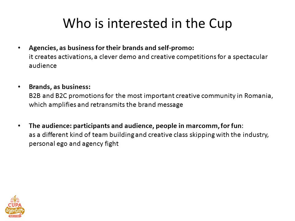 Who is interested in the Cup Agencies, as business for their brands and self-promo: it creates activations, a clever demo and creative competitions for a spectacular audience Brands, as business: B2B and B2C promotions for the most important creative community in Romania, which amplifies and retransmits the brand message The audience: participants and audience, people in marcomm, for fun: as a different kind of team building and creative class skipping with the industry, personal ego and agency fight