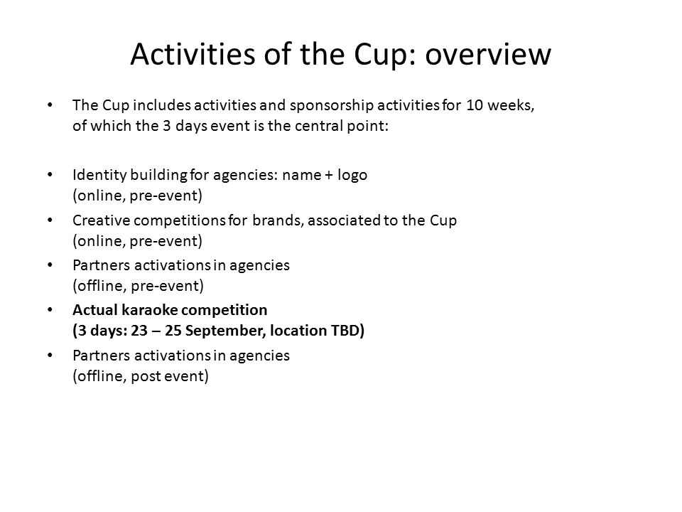 Activities of the Cup: overview The Cup includes activities and sponsorship activities for 10 weeks, of which the 3 days event is the central point: Identity building for agencies: name + logo (online, pre-event) Creative competitions for brands, associated to the Cup (online, pre-event) Partners activations in agencies (offline, pre-event) Actual karaoke competition (3 days: 23 – 25 September, location TBD) Partners activations in agencies (offline, post event)