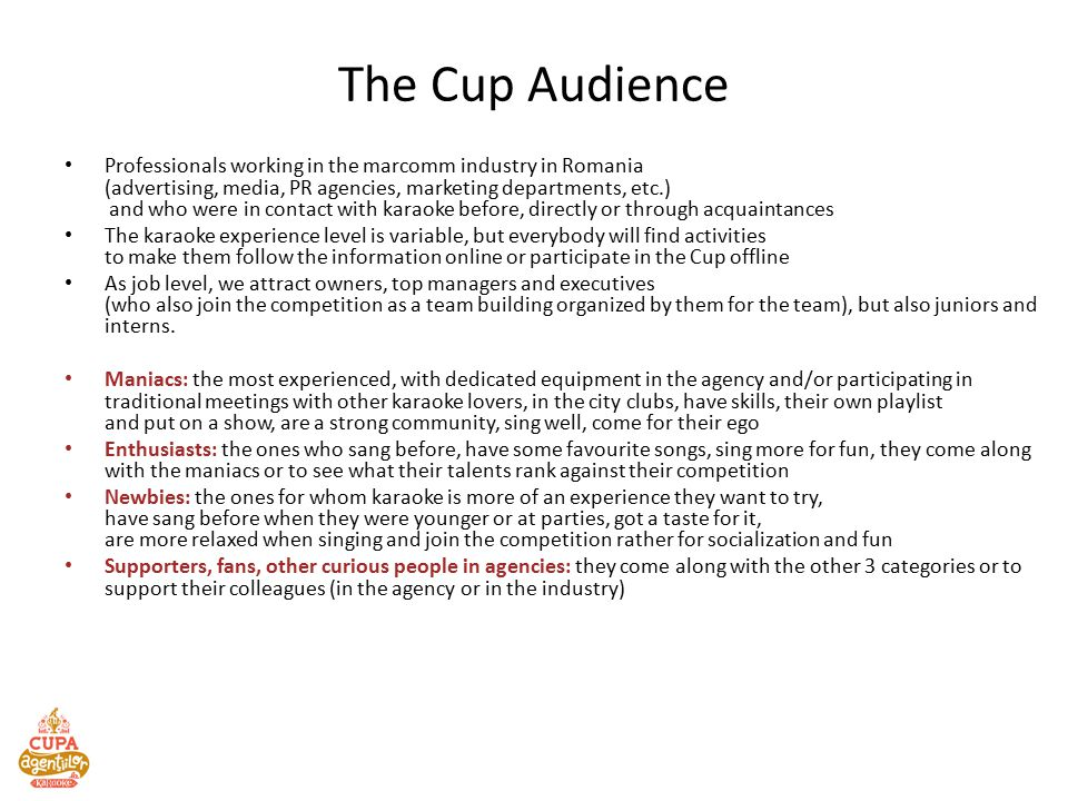 The Cup Audience Professionals working in the marcomm industry in Romania (advertising, media, PR agencies, marketing departments, etc.) and who were in contact with karaoke before, directly or through acquaintances The karaoke experience level is variable, but everybody will find activities to make them follow the information online or participate in the Cup offline As job level, we attract owners, top managers and executives (who also join the competition as a team building organized by them for the team), but also juniors and interns.