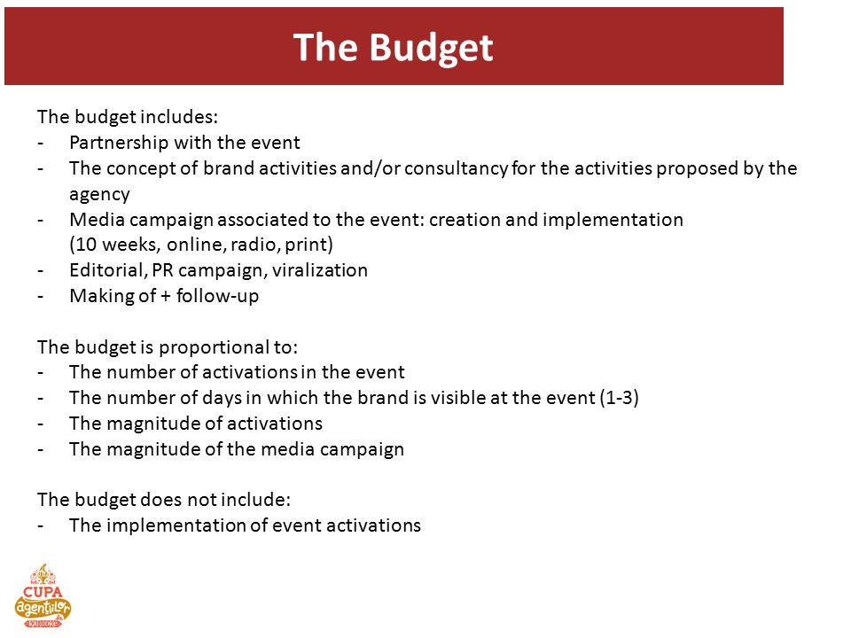 The budget includes: -Partnership with the event -The concept of brand activities and/or consultancy for the activities proposed by the agency -Media campaign associated to the event: creation and implementation (10 weeks, online, radio, print) -Editorial, PR campaign, viralization -Making of + follow-up The budget is proportional to: -The number of activations in the event -The number of days in which the brand is visible at the event (1-3) -The magnitude of activations -The magnitude of the media campaign The budget does not include: -The implementation of event activations The Budget