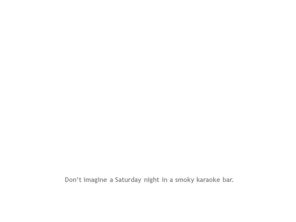 Don't imagine a Saturday night in a smoky karaoke bar.