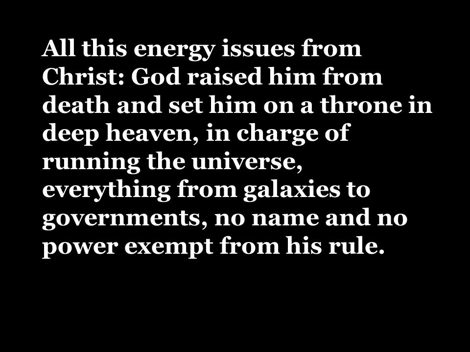 All this energy issues from Christ: God raised him from death and set him on a throne in deep heaven, in charge of running the universe, everything from galaxies to governments, no name and no power exempt from his rule.