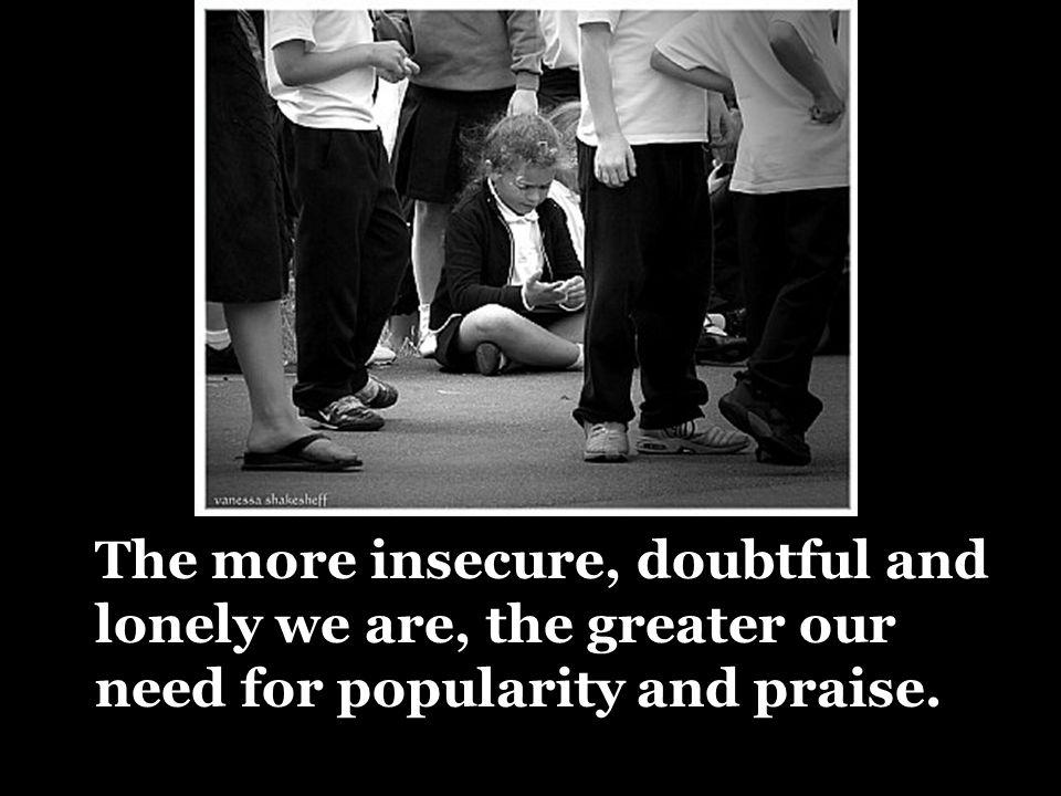 The more insecure, doubtful and lonely we are, the greater our need for popularity and praise.
