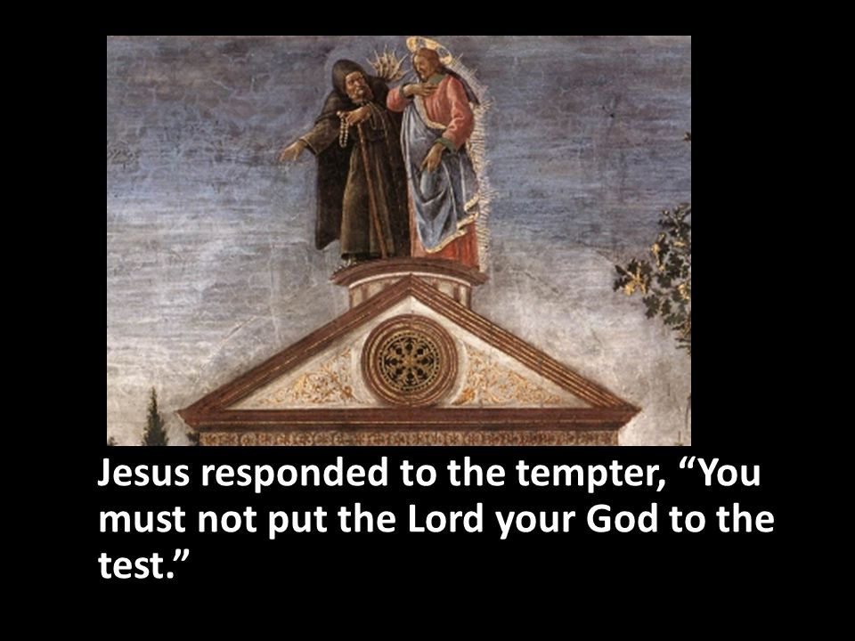 Jesus responded to the tempter, You must not put the Lord your God to the test.